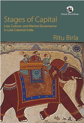 Stages of Capital: Law, Culture, and Market Governance in Late Colonial India: Ritu Birla