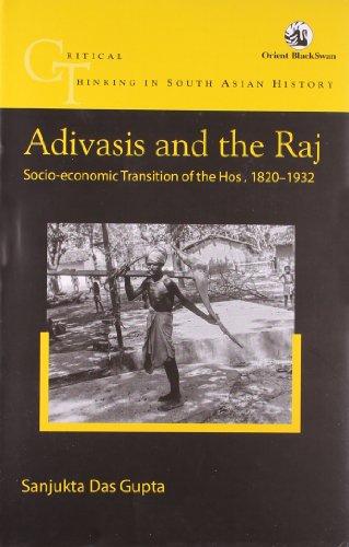 Adivasis and the Raj: Socio-economic Transition of the Hos, 1820-1932: Sanjukta Das Gupta