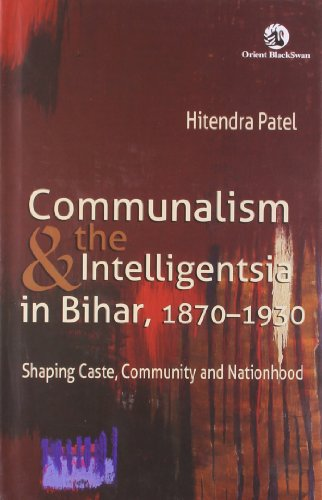 Communalism and the Intelligentsia in Bihar, 1870-1930: Shaping Caste, Community and Nationhood: ...