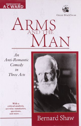 Arms and the Man: An Anti-Romantic Comedy in Three Acts: Bernard Shaw
