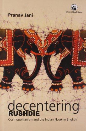 Decentering Rushdie : Cosmopolitanism and the Indian Novel in English: Pranav Jani