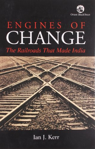 Engines of Change: The Railroads That Made India: Ian J. Kerr