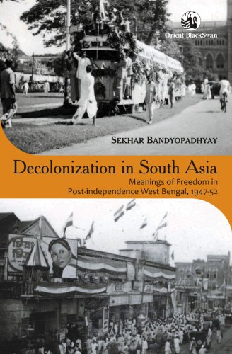 Decolonization in South Asia: Meanings of Freedom in Post-independence West Bengal (1947-52): ...