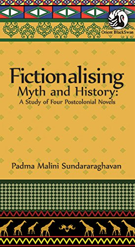 Fictionalising Myth and History: A Study of Four Postcolonial Novels: Padma Malini Sundararaghavan