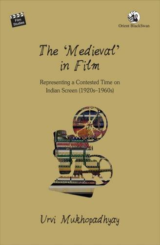 The 'Medieval' in Film: Representing a Contested Time on the Indian Screen (1920s-1960s):...