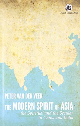 The Modern Spirit of Asia: The Spiritual and the Secular in China and India: Peter Van Der Veer