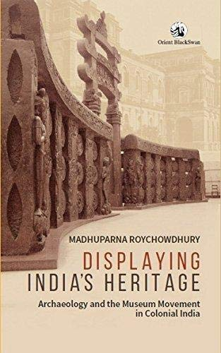 Displaying India's Heritage: Archaeology and the Museum Movement in Colonial India: Madhuparna...