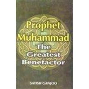 Prophet Muhammad: The Greatest Benefactor: S. Ganjoo