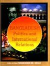 Bangladesh: Politics and International Relations: N.K. Singh