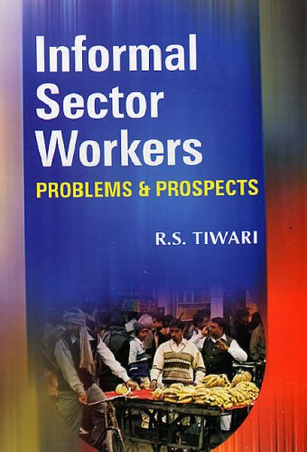 Informal Sector Workers: Problems and Prospects: R.S. Tiwari