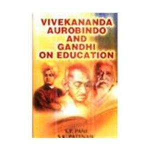 Vivekananda, Aurobindo and Gandhi on Education: S.K. PAttnaik,S.P. Pani