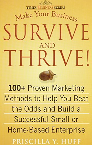 Make Your Business Survive and Thrive: 100 + Proven Marketing Methods to Help You Beat the Odds and...