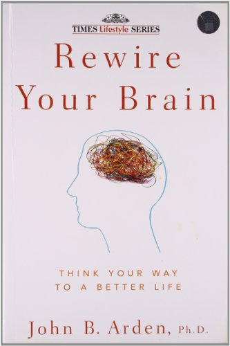 Rewire Your Brain: Think Your Way to a Better Life: John B. Arden