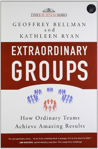 Extraordinary Groups: How Ordinary Teams Achieve Amazing Results: Geoffrey Bellman & Kathleen Ryan