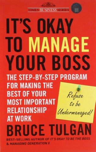 It's Okay to Manage Your Boss: The Step-By-Step Program for Making the Best of Your Most ...