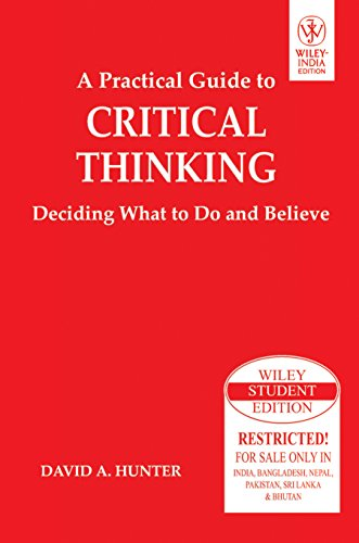 A Practical Guide to Critical Thinking: Deciding What to Do and Believe: David A. Hunter