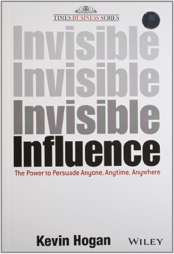 Invisible Influence: The Power to Persuade Anyone, Anytime, Anywhere: Kevin Hogan
