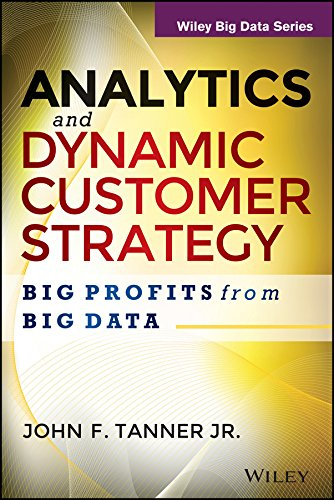 ANALYTICS AND DYNAMIC CUSTOMER STRATEGY: BIG PROFITS FROM BIG DATA: JOHN F. TANNER JR.