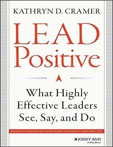 Lead Positive: What Highly Effective Leaders See, Say and Do: Kathryn D. Cramer
