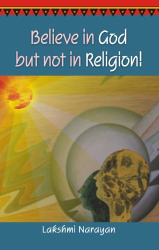Believe in God But Not in Religion! Second Revised and Enlarged Edition: Lakshmi Narayan