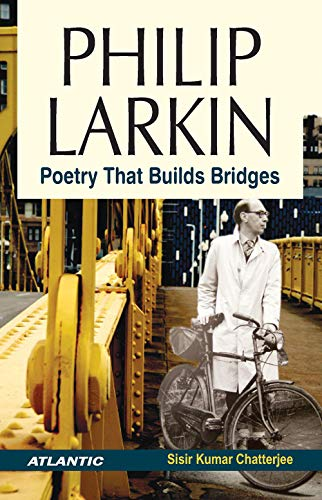 Philip Larkin: Poetry that Buildas Bridges: Sisir Kumar Chatterjee