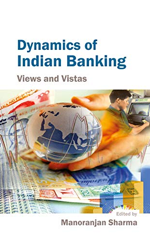 Dynamics of Indian Banking: Views and Vistas: Manoranjan Sharma (Ed.)