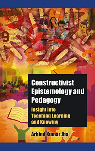 Constructivist Epitemology and Pedagogy: Insight into Teaching Learning and Knowing: Arbind Kumar ...