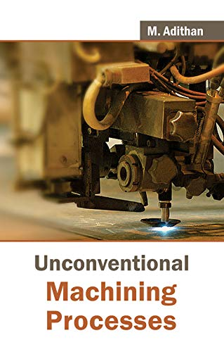 Unconventional Machining Processes: M. Adithan