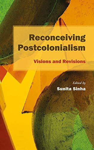 Reconceiving Postcolonialism: Visions and Revisions: Sunita Sinha (Ed.)