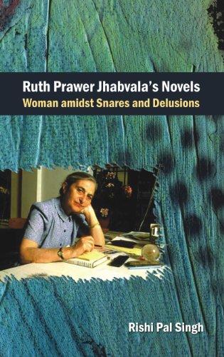 Ruth Prawer Jhabvala`s Novels: Woman Amidst Snares and Delusions: Rishi Pal Singh
