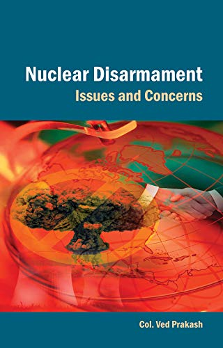 Nuclear Disarmament: Issues and Concerns: Col. Ved Prakash
