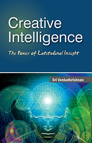 Creative Intelligence: The Power of Latitudinal Insight: Sri Venkatkrishnan