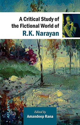 A Critical Study of the Fictional World of R.K. Narayan: Amandeep Rana
