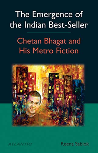 The Emergence of the Indian Best-Seller : Chetan Bhagat and His Metro Fiction: Reena Sablok