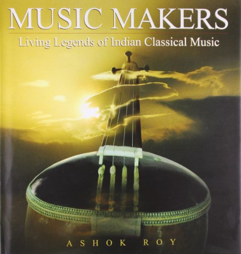 Music Makers: Living Legends of Indian Classical Music: Roy, Ashok