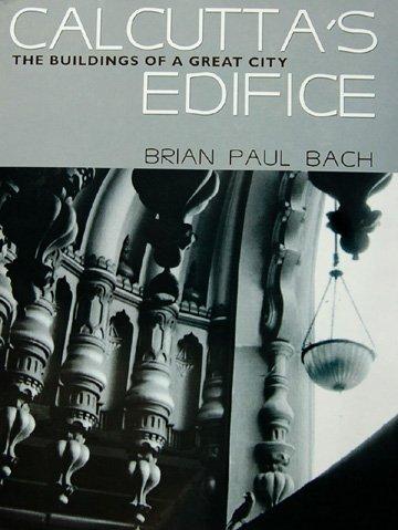 Calcutta's Edifice: The Buildings of a Great: Brian Paul Bach