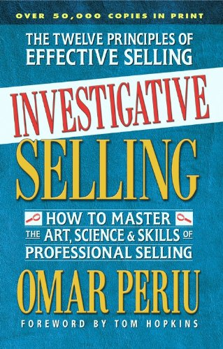 Investigative Selling: How to Master the Art Science and Skills of Professional Selling: Omar Periu