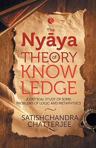 Nyaya Theory of Knowledge: A Critical Study of Some Problems of Logic and Metaphysics: Satischandra...