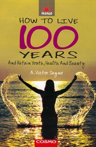 How To Live 100 Years: Segno A. Victor