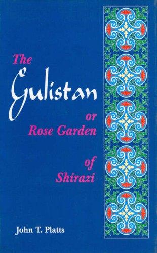 The Gulistan or Rose Garden of Shaikh Muslihu'd-Din Sa'di of Shiraz: John T. Platts