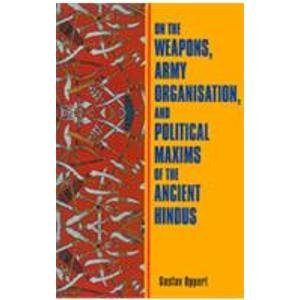 On the Weapons, Army, Organisation, and Political Maxims of the Ancient Hindus with Special ...