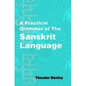 A Practical Grammar of the Sanskrit Language: Theodor Benfey