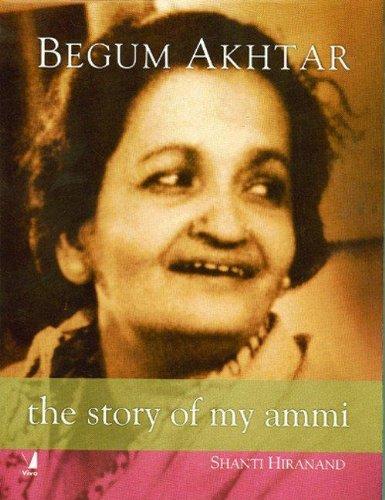 Begum Akhtar : The Story of My Ammi: Shanti Hiranand