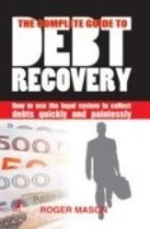 The Complete Guide to Debt Recovery: How to use the legal system to collect debts quickly and ...