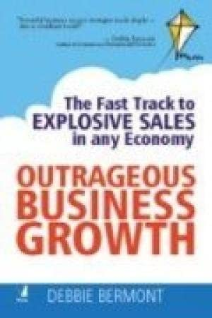 Outrageous Business Growth: The Fast Track to Explosive Sales in any Economy: Debbie Bermont