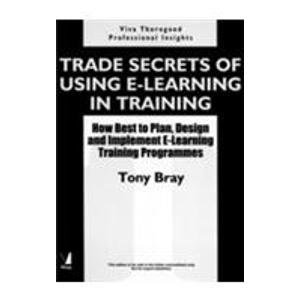 Trade Secrets of Using E-Learning in Training: How Best to Plan, Design and Implement E-Learning ...