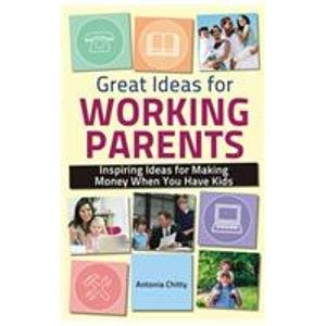 Great Ideas for Working Parents: Inspiring Ideas for Making Money Whey You Have Kids: Antonia ...