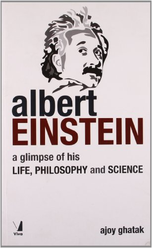 Albert Einstein: A Glimpse of His Life, Philosophy and Science: Ajoy Ghatak