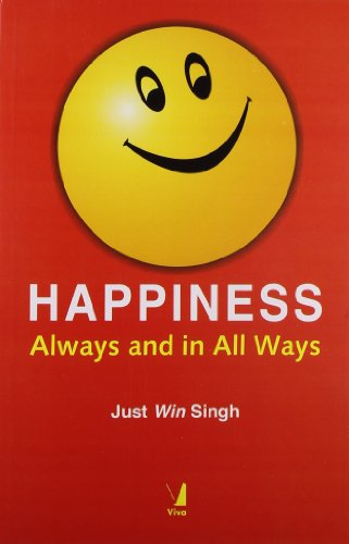 Happiness: Always and in All Ways: Just Win Singh