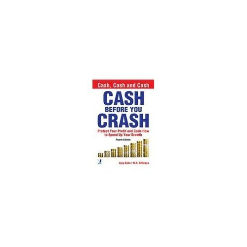 Cash Before You Crash: Protect Your Profit and Cash-flow to Speed Up Your Growth (Fourth Edition): ...